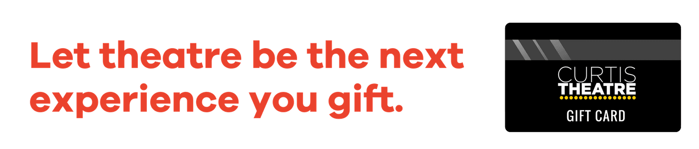 Let theatre be the next experience you gift. | Curtis Theatre gift cards